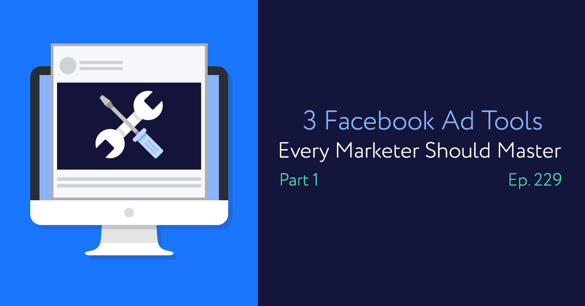 Episode 229: 3 Facebook Ad Tools Every Marketer Should Master Part 1