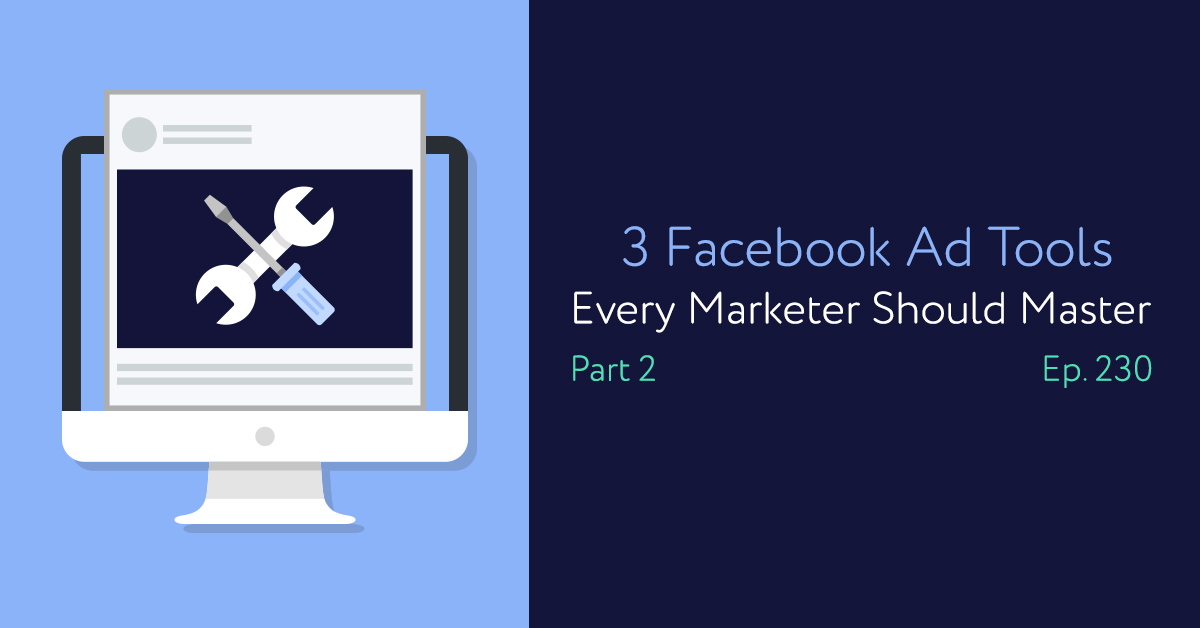 Episode 230: 3 Facebook Ad Tools Every Marketer Should Master Part 2