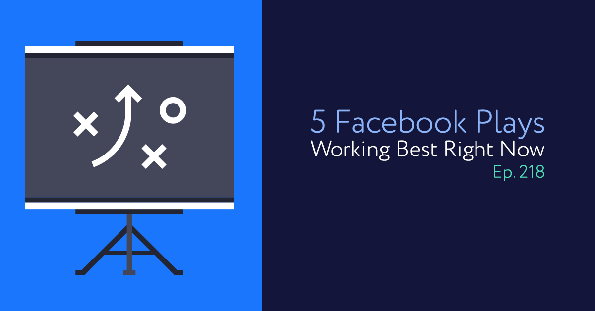 Episode 218: 5 Facebook Plays Working Best Right Now