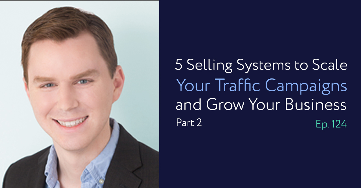 Episode 124: 5 Selling Systems to Scale Your Traffic Campaigns and Grow Your Business [Part 2 of 2]