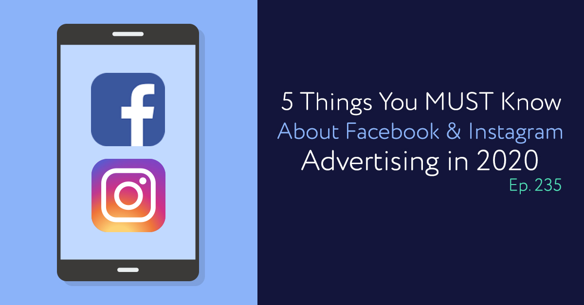 Episode 235: 5 Things You MUST Know About Facebook & Instagram Advertising in 2020