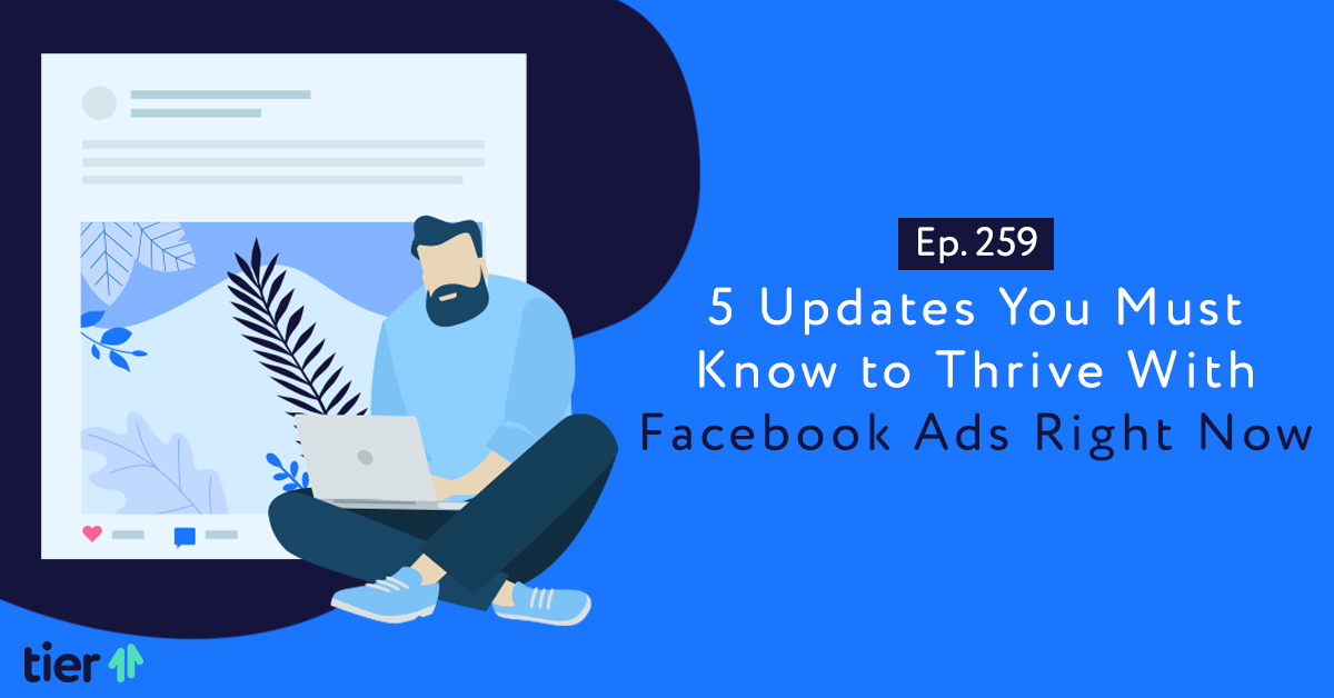 Episode 259: 5 Updates You Must Know to Thrive With Facebook Ads Right Now