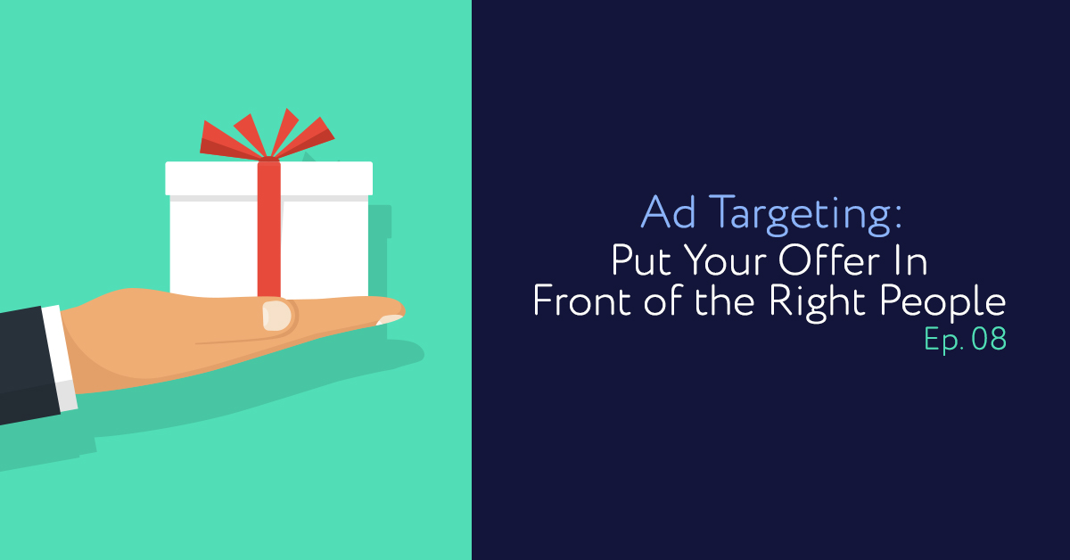 Episode 08: Ad Targeting: Put Your Offer In Front of the Right People