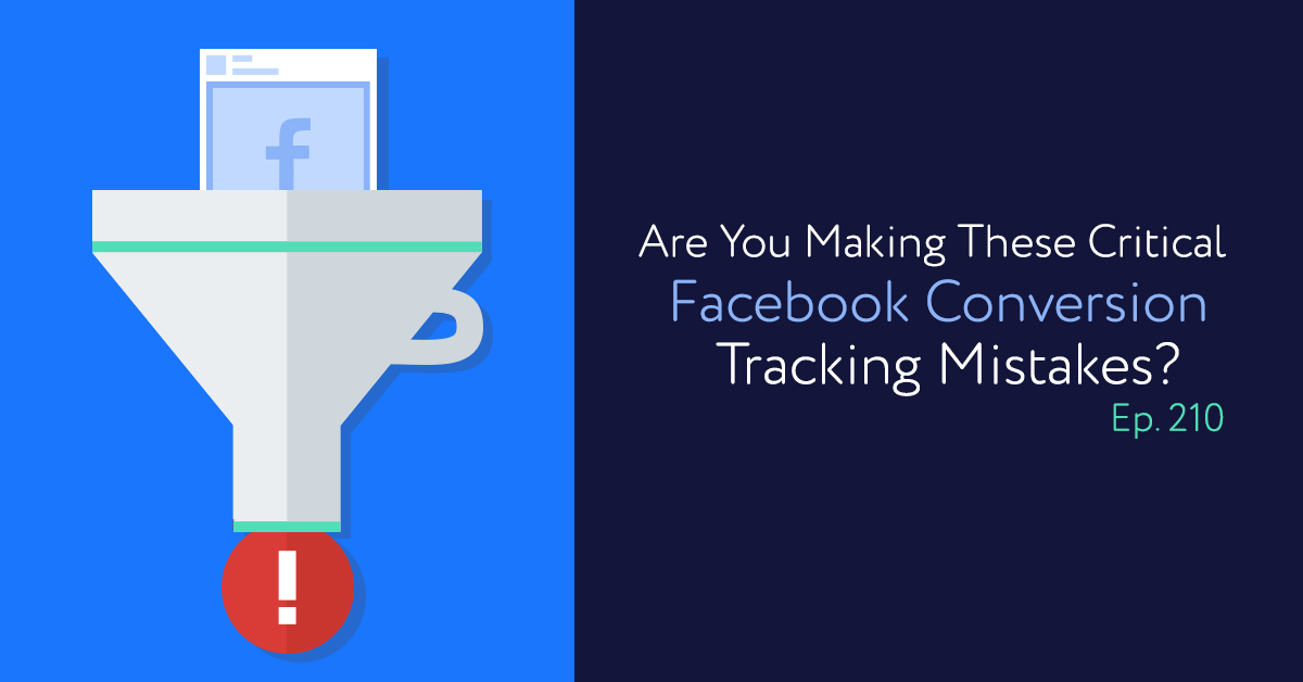 Episode 210: Are You Making These Critical Facebook Conversion Tracking Mistakes?