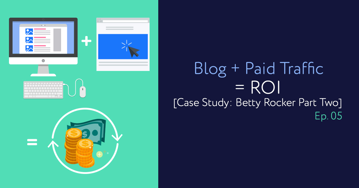 Episode 05: Blog + Paid Traffic = ROI [Case Study: Betty Rocker Part Two]