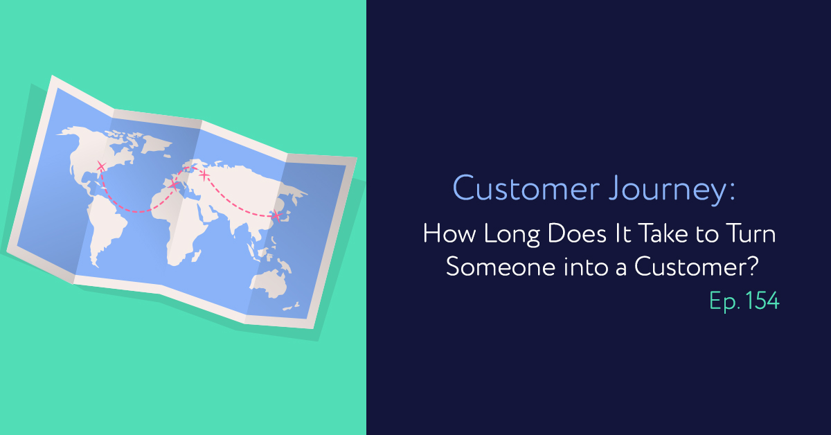 Episode 154: Customer Journey: How Long Does It Take to Turn Someone into a Customer?