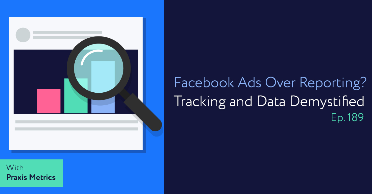 Episode 189: Facebook Ads Over Reporting? Tracking and Data Demystified with Praxis Metrics