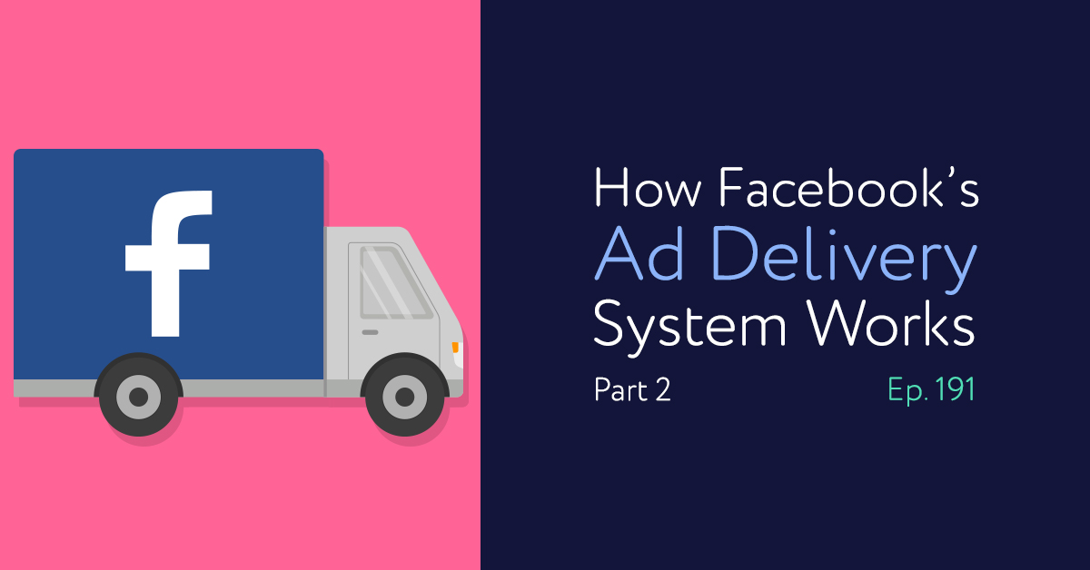 Episode 191: How Facebook's Ad Delivery System Works: Part 2