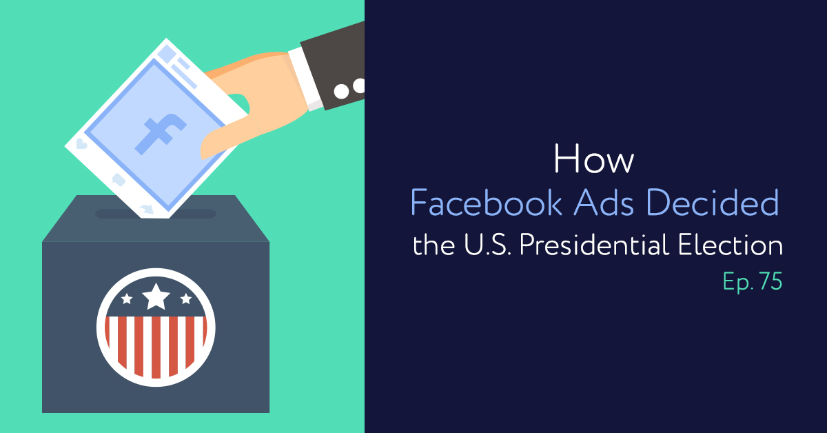 Episode 75: How Facebook Ads Decided the U.S. Presidential Election