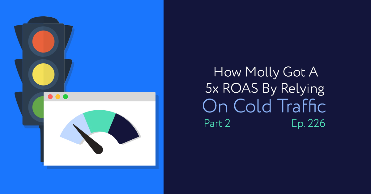 Episode 226: How Molly Got A 5x ROAS By Relying On Cold Traffic Part Two