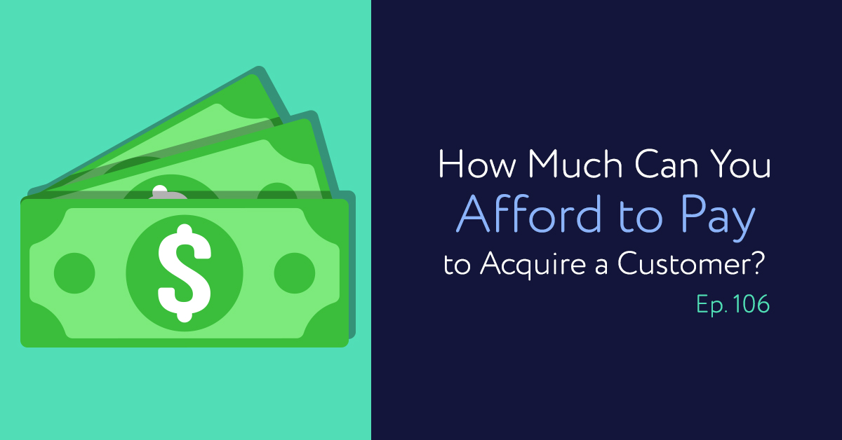 Episode 106: How Much Can You Afford to Pay to Acquire a Customer?