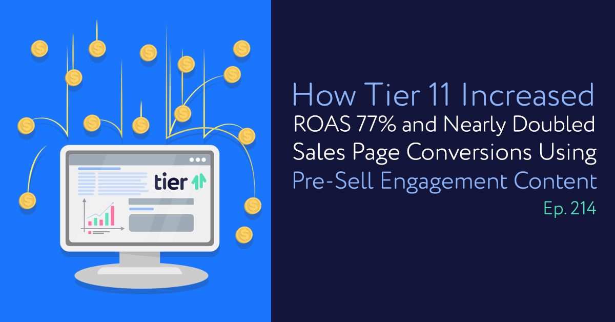 Episode 214: How Tier 11 Increased ROAS 77% and Nearly Doubled Sales Page Conversions Using Pre-Sell Engagement Content