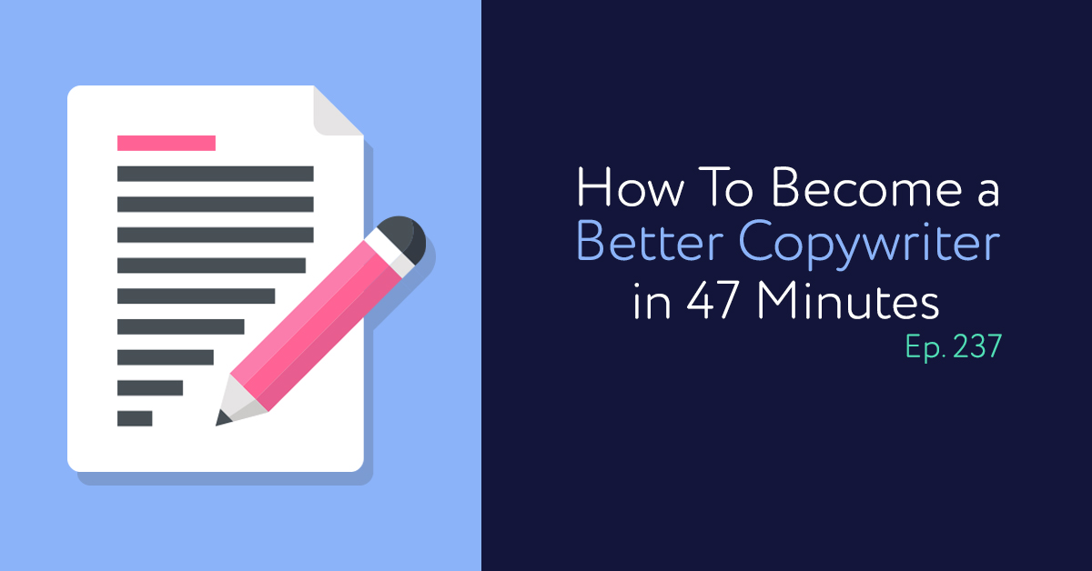 Episode 237: How To Become a Better Copywriter in 47 Minutes