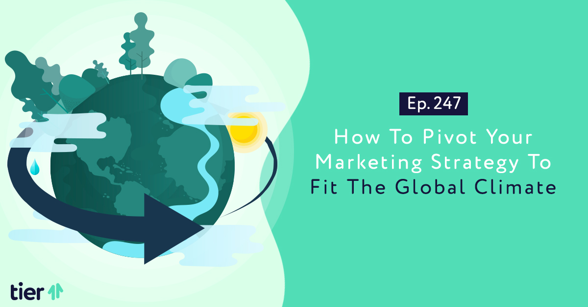Episode 247: How To Pivot Your Marketing Strategy To Fit The Global Climate