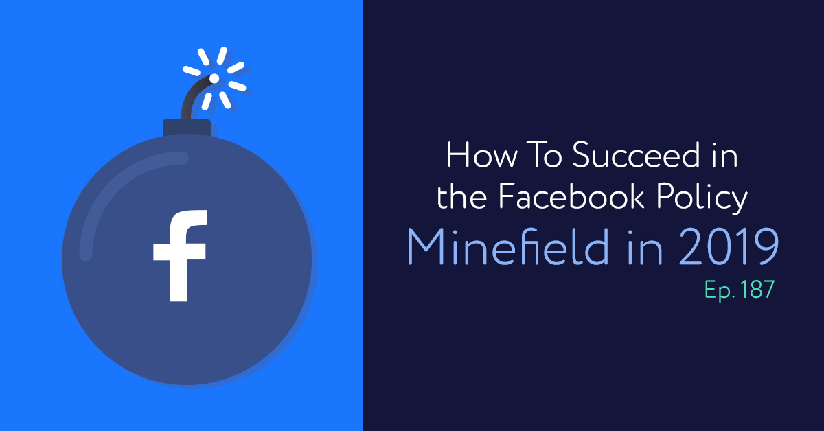 Episode 187: How To Succeed in the Facebook Policy Minefield in 2019
