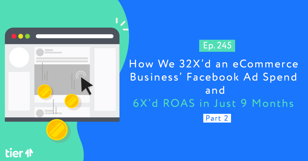 Episode 245: How We 32X'd an eCommerce Business' Facebook Ad Spend and 6X'd ROAS in Just 9 Months Part 2