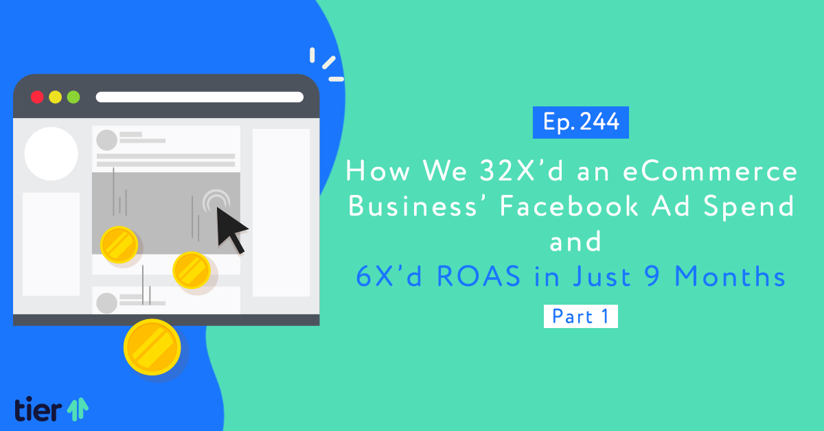 Episode 244: How We 32X'd an eCommerce Business' Facebook Ad Spend and 6X'd ROAS in Just 9 Months Part 1