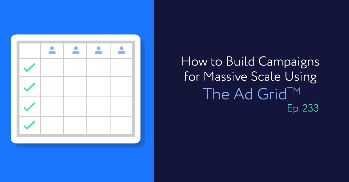 Episode 233: How to Build Campaigns for Massive Scale Using The Ad Grid