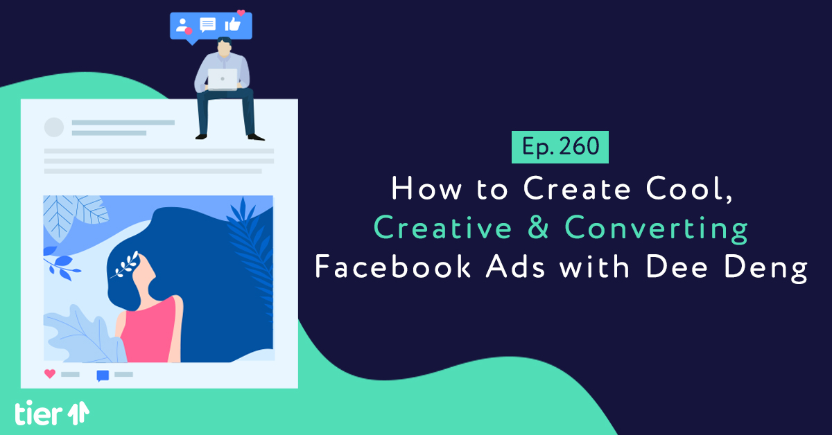 EP260: How to Create Cool, Creative & Converting Facebook Ads with Dee Deng