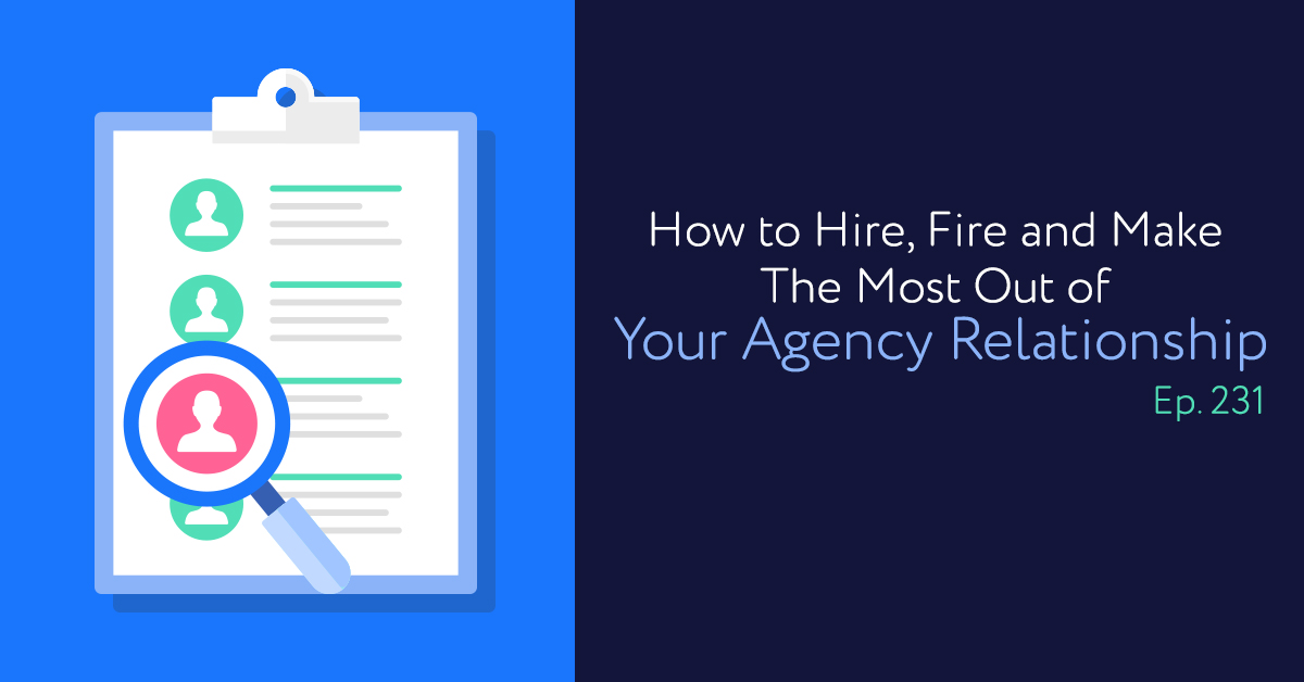 Episode 231: How to Hire, Fire and Make The Most Out of Your Agency Relationship