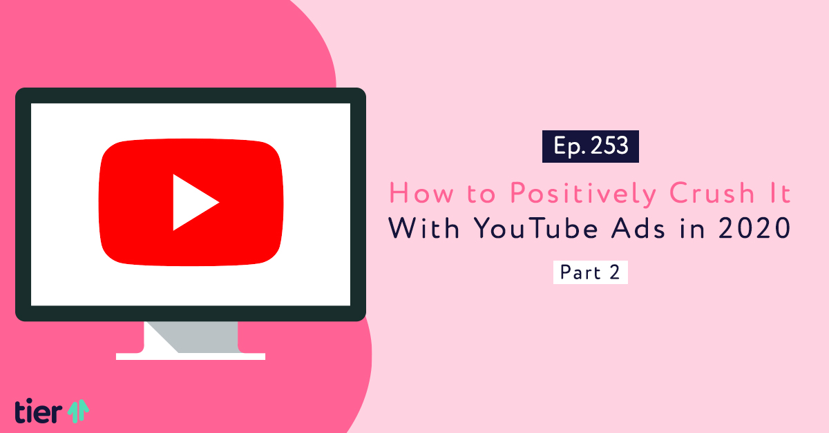 Episode 253: How to Positively Crush It With YouTube Ads in 2020, Part 2