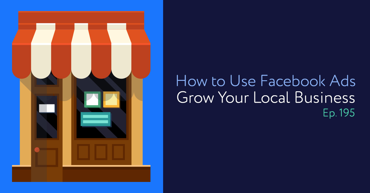 Episode 195: How to Use Facebook Ads to Grow Your Local Business