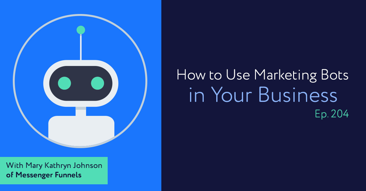 Episode 204: How to Use Marketing Bots in Your Business, with Mary Kathryn Johnson of Messenger Funnels