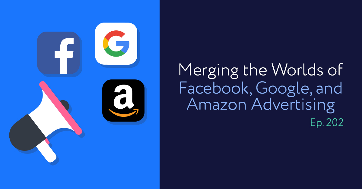 Episode 202: Merging the Worlds of Facebook, Google, and Amazon Advertising