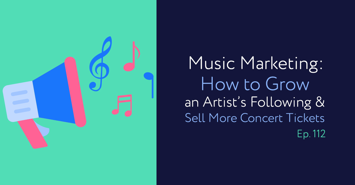 Episode 112: Music Marketing: How to Grow an Artist's Following & Sell More Concert Tickets