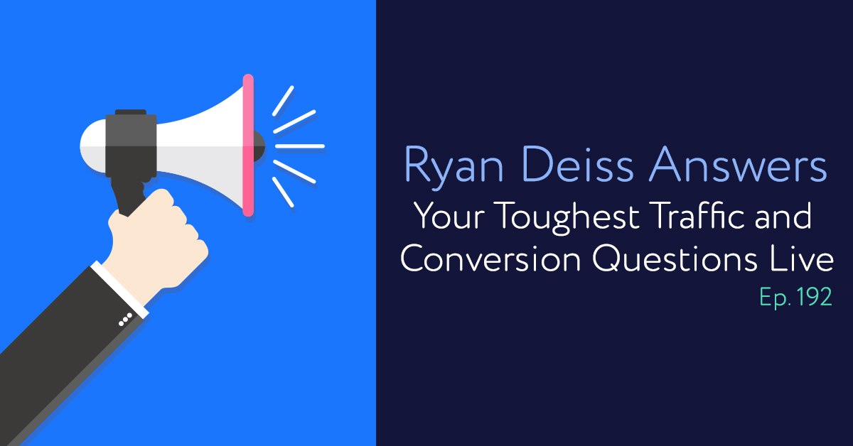 Episode 192: Ryan Deiss Answers Your Toughest Traffic and Conversion Questions Live From T&C