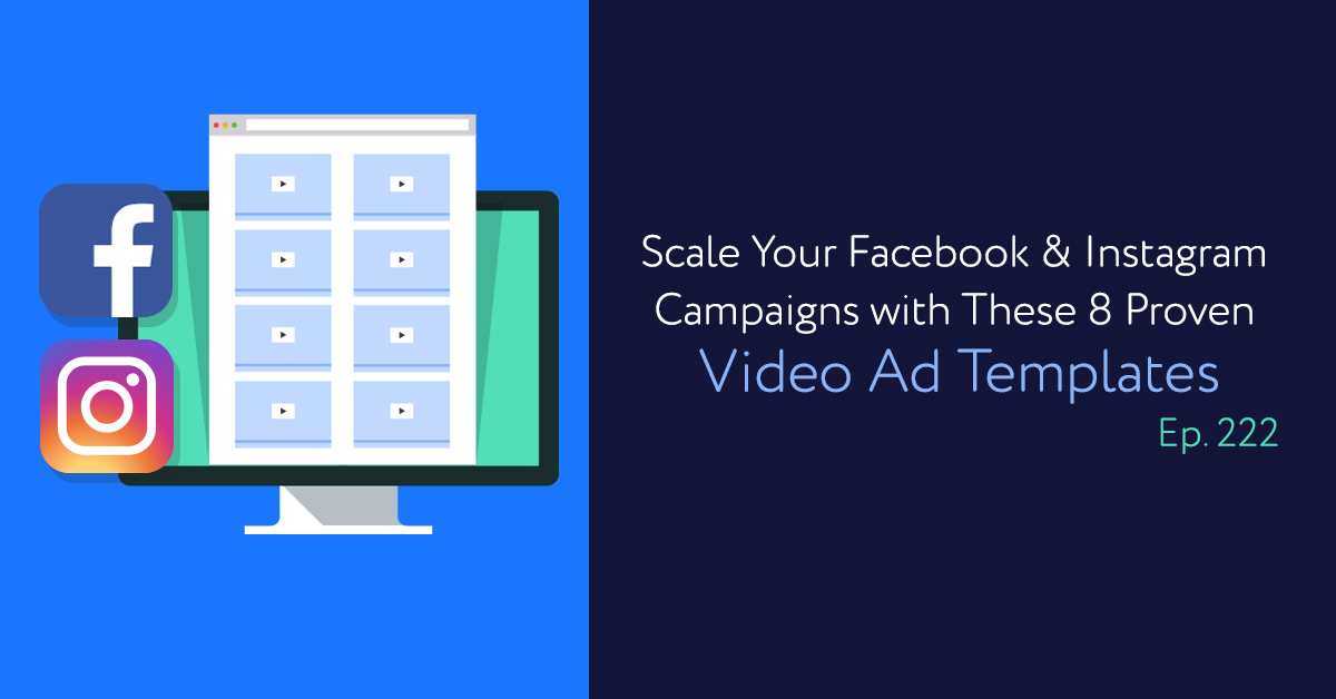 Episode 222: Scale Your Facebook & Instagram Campaigns with These 8 Proven Video Ad Templates