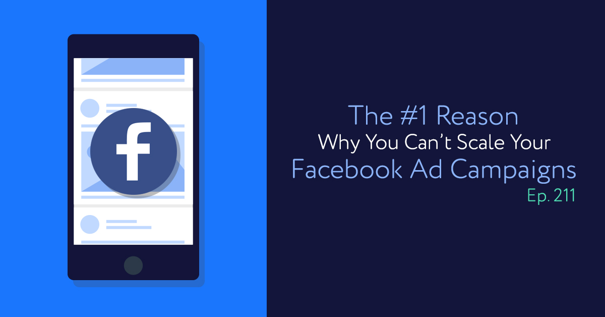 Episode 211: The #1 Reason Why You Can't Scale Your Facebook Ad Campaigns