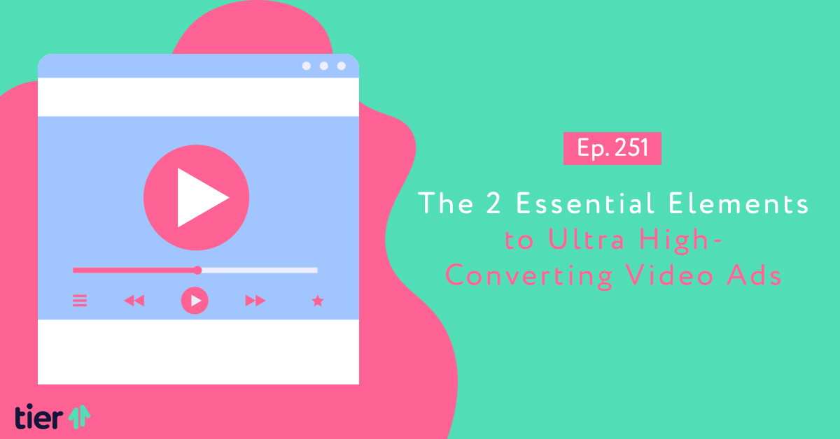 Episode 251: The 2 Essential Elements to Ultra High-Converting Video Ads