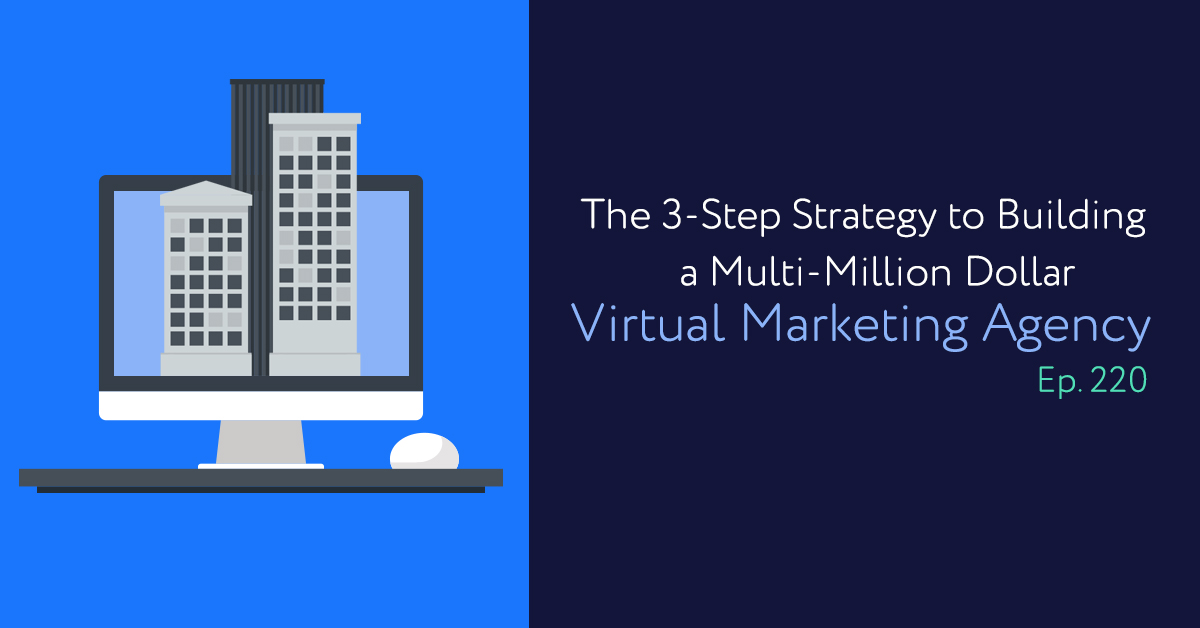 Episode 220: The 3-Step Strategy to Building a Multi-Million Dollar Virtual Marketing Agency