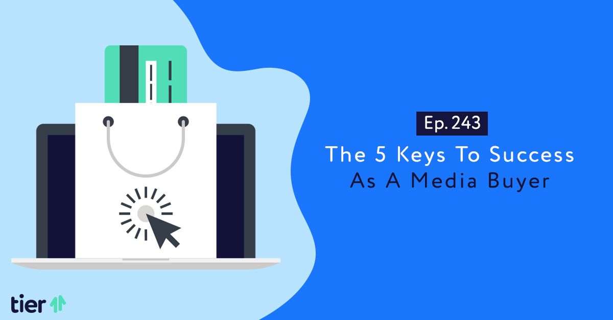 Episode 243: The 5 Keys To Success As A Media Buyer