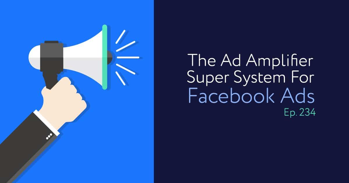 Episode 234: The Ad Amplifier Super System For Facebook Ads