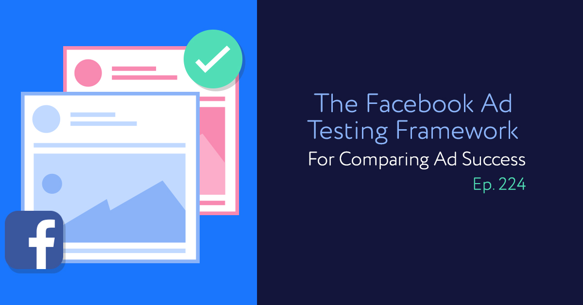 Episode 224: The Facebook Ad Testing Framework For Comparing Ad Success