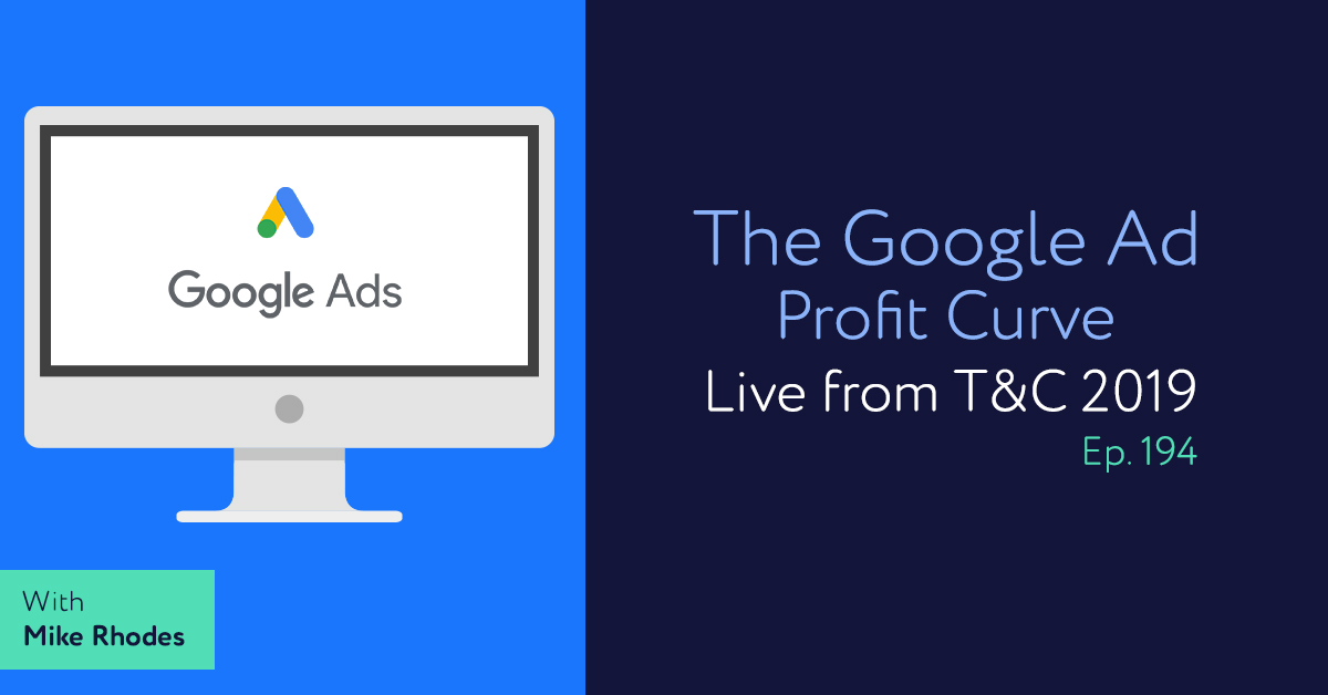 Episode 194: The Google Ad Profit Curve with Mike Rhodes, Live from T&C 2019