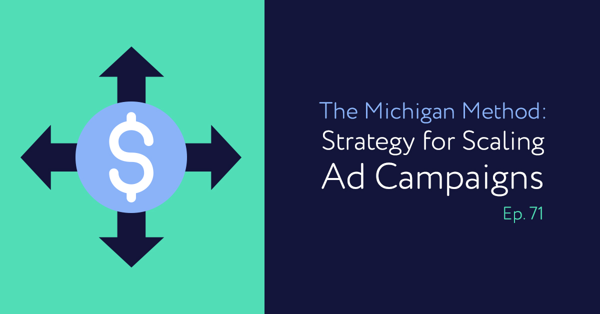 Episode 71: The Michigan Method: A Strategy for Scaling Ad Campaigns