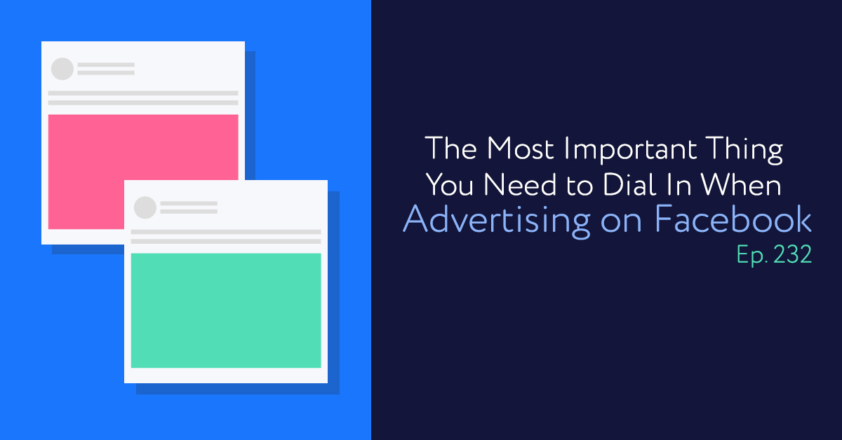 Episode 232: The Most Important Thing You Need to Dial In When Advertising on Facebook