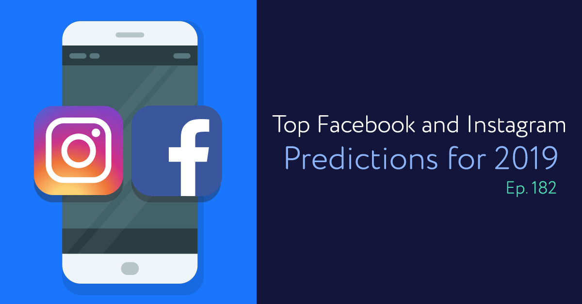 Episode 182: Top Facebook and Instagram Predictions for 2019