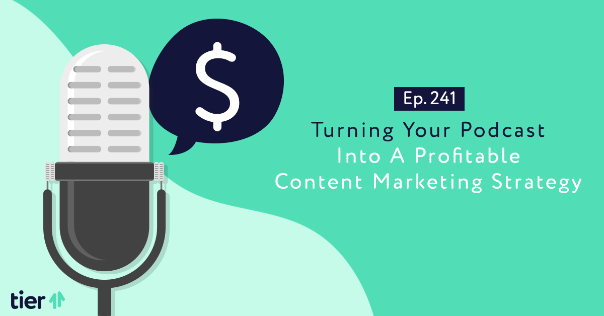 Episode 241: Turning Your Podcast Into A Profitable Content Marketing Strategy
