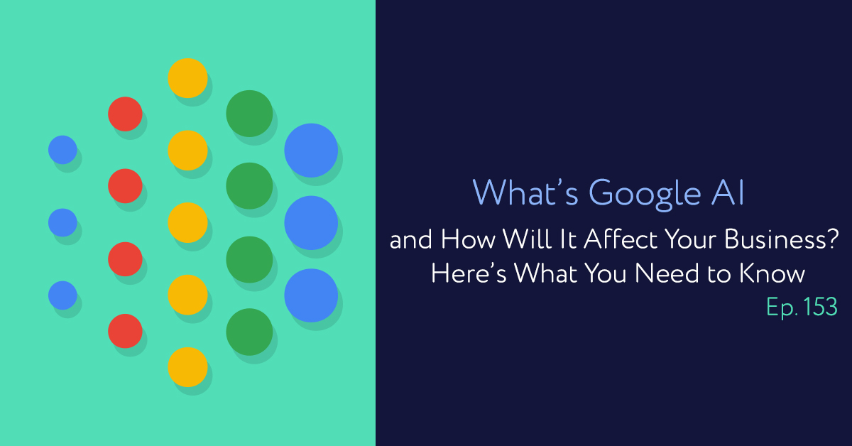Episode 153: What's Google AI and How Will It Affect Your Business? Here's What You Need to Know