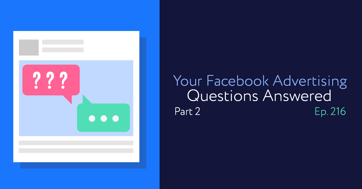 Episode 216: Your Facebook Advertising Questions Answered, Part 2