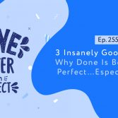 3 Insanely Good Reasons Why Done Is Better Than Perfect…Especially Now1